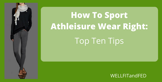 How To Sport Athleisure Right:Top Ten Tips