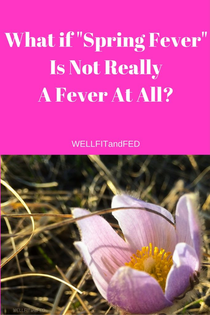 What if -Spring Fever-Is Not ReallyA Fever At All-