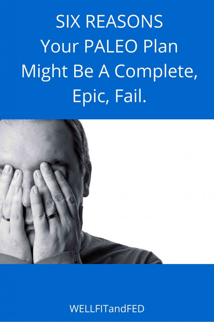Six Reasons Your Paleo Plan Might Be A Complete, Epic, Fail. WELLFITandFED.com